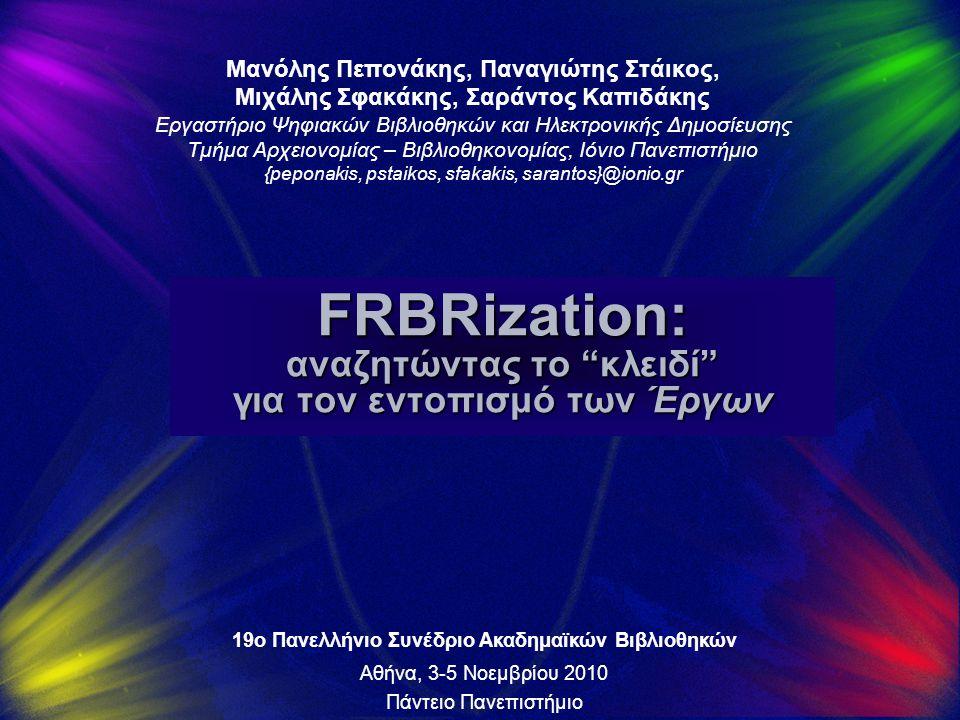 FRBRization: αναζητώντας το κλειδί για τον εντοπισμό των Έργων Μανόλης Πεπονάκης, Παναγιώτης Στάικος, Μιχάλης Σφακάκης, Σαράντος Καπιδάκης Εργαστήριο Ψηφιακών Βιβλιοθηκών και Ηλεκτρονικής Δημοσίευσης Τμήμα Αρχειονομίας – Βιβλιοθηκονομίας, Ιόνιο Πανεπιστήμιο {peponakis, pstaikos, sfakakis, sarantos}@ionio.gr 19ο Πανελλήνιο Συνέδριο Ακαδημαϊκών Βιβλιοθηκών Αθήνα, 3-5 Νοεμβρίου 2010 Πάντειο Πανεπιστήμιο