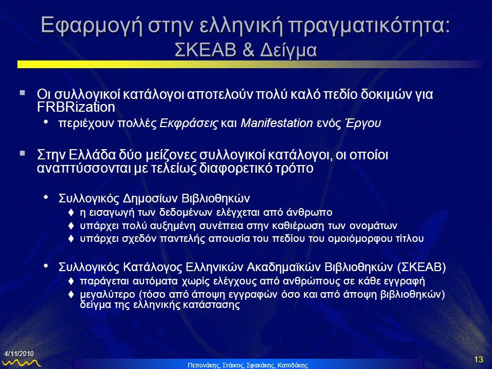 Πεπονάκης, Στάικος, Σφακάκης, Καπιδάκης 13 4/11/2010 Εφαρμογή στην ελληνική πραγματικότητα: ΣΚΕΑΒ & Δείγμα  Οι συλλογικοί κατάλογοι αποτελούν πολύ καλό πεδίο δοκιμών για FRBRization • περιέχουν πολλές Εκφράσεις και Manifestation ενός Έργου  Στην Ελλάδα δύο μείζονες συλλογικοί κατάλογοι, οι οποίοι αναπτύσσονται με τελείως διαφορετικό τρόπο • Συλλογικός Δημοσίων Βιβλιοθηκών  η εισαγωγή των δεδομένων ελέγχεται από άνθρωπο  υπάρχει πολύ αυξημένη συνέπεια στην καθιέρωση των ονομάτων  υπάρχει σχεδόν παντελής απουσία του πεδίου του ομοιόμορφου τίτλου • Συλλογικός Κατάλογος Ελληνικών Ακαδημαϊκών Βιβλιοθηκών (ΣΚΕΑΒ)  παράγεται αυτόματα χωρίς ελέγχους από ανθρώπους σε κάθε εγγραφή  μεγαλύτερο (τόσο από άποψη εγγραφών όσο και από άποψη βιβλιοθηκών) δείγμα της ελληνικής κατάστασης