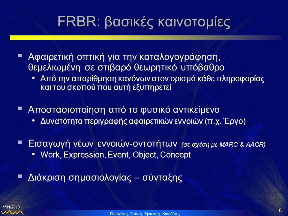 Πεπονάκης, Στάικος, Σφακάκης, Καπιδάκης 6 4/11/2010 FRBR: βασικές καινοτομίες  Αφαιρετική οπτική για την καταλογογράφηση, θεμελιωμένη σε στιβαρό θεωρητικό υπόβαθρο • Από την απαρίθμηση κανόνων στον ορισμό κάθε πληροφορίας και του σκοπού που αυτή εξυπηρετεί  Αποστασιοποίηση από το φυσικό αντικείμενο • Δυνατότητα περιγραφής αφαιρετικών εννοιών (π.χ.