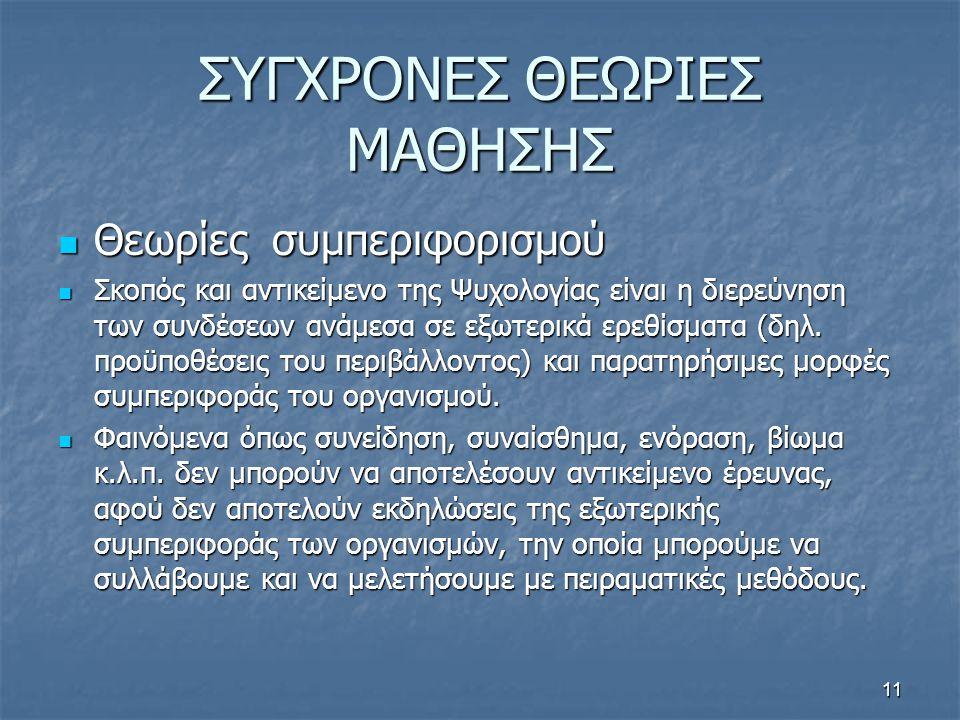 ΣΥΓΧΡΟΝΕΣ ΘΕΩΡΙΕΣ ΜΑΘΗΣΗΣ  Θεωρίες συμπεριφορισμού  Σκοπός και αντικείμενο της Ψυχολογίας είναι η διερεύνηση των συνδέσεων ανάμεσα σε εξωτερικά ερεθίσματα (δηλ.