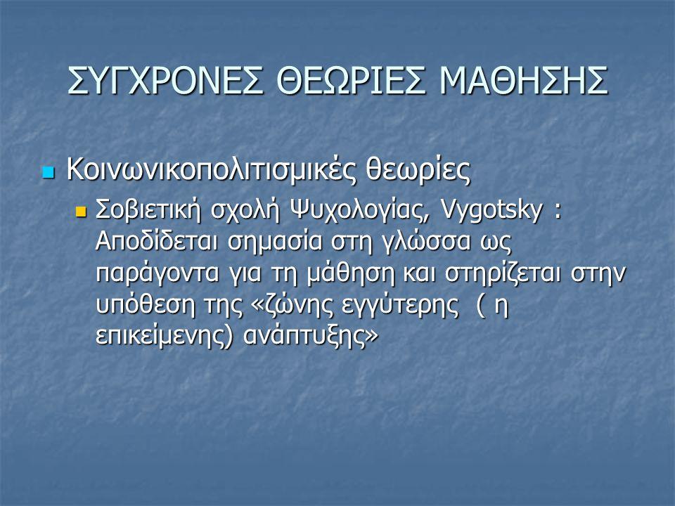ΣΥΓΧΡΟΝΕΣ ΘΕΩΡΙΕΣ ΜΑΘΗΣΗΣ  Κοινωνικοπολιτισμικές θεωρίες  Σοβιετική σχολή Ψυχολογίας, Vygotsky : Αποδίδεται σημασία στη γλώσσα ως παράγοντα για τη μάθηση και στηρίζεται στην υπόθεση της «ζώνης εγγύτερης ( η επικείμενης) ανάπτυξης»