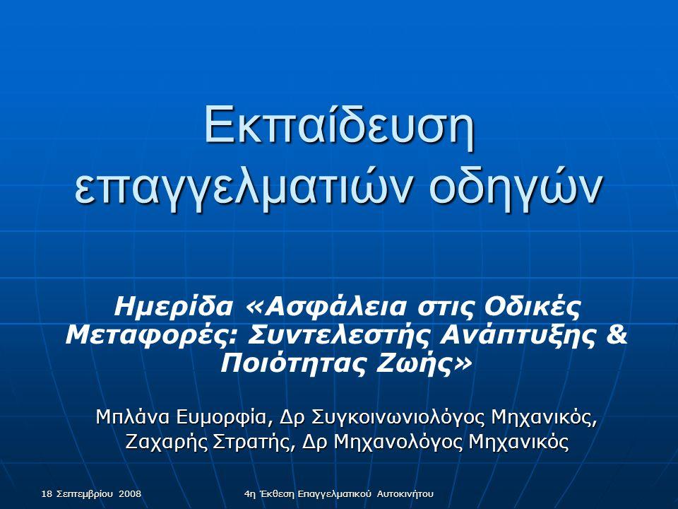 18 Σεπτεμβρίου 2008 4η Έκθεση Επαγγελματικού Αυτοκινήτου Εκπαίδευση επαγγελματιών οδηγών Ημερίδα «Ασφάλεια στις Οδικές Μεταφορές: Συντελεστής Ανάπτυξης & Ποιότητας Ζωής» Μπλάνα Ευμορφία, Δρ Συγκοινωνιολόγος Μηχανικός, Ζαχαρής Στρατής, Δρ Μηχανολόγος Μηχανικός