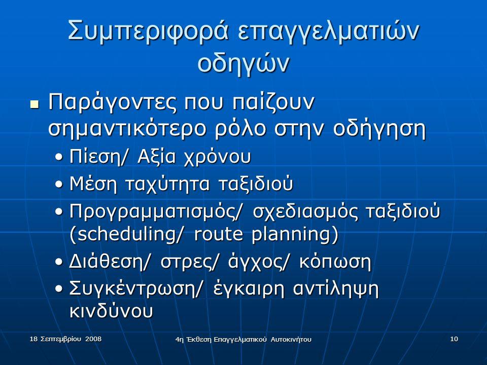 18 Σεπτεμβρίου 2008 4η Έκθεση Επαγγελματικού Αυτοκινήτου 10 Συμπεριφορά επαγγελματιών οδηγών  Παράγοντες που παίζουν σημαντικότερο ρόλο στην οδήγηση •Πίεση/ Αξία χρόνου •Μέση ταχύτητα ταξιδιού •Προγραμματισμός/ σχεδιασμός ταξιδιού (scheduling/ route planning) •Διάθεση/ στρες/ άγχος/ κόπωση •Συγκέντρωση/ έγκαιρη αντίληψη κινδύνου