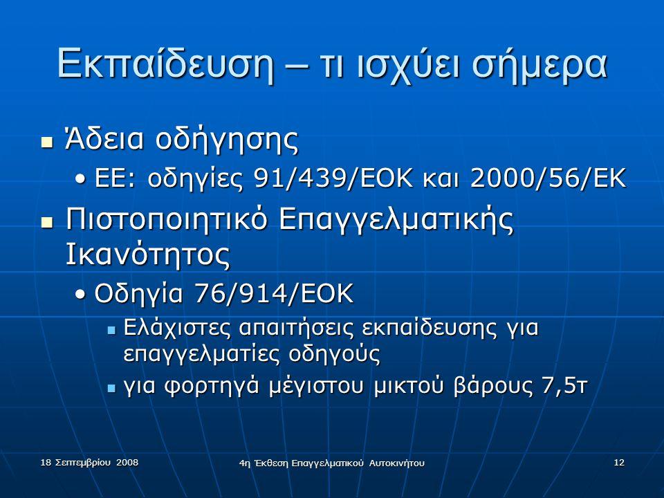 18 Σεπτεμβρίου 2008 4η Έκθεση Επαγγελματικού Αυτοκινήτου 12 Εκπαίδευση – τι ισχύει σήμερα  Άδεια οδήγησης •ΕΕ: οδηγίες 91/439/ΕΟΚ και 2000/56/ΕK  Πιστοποιητικό Επαγγελματικής Ικανότητος •Οδηγία 76/914/ΕΟΚ  Ελάχιστες απαιτήσεις εκπαίδευσης για επαγγελματίες οδηγούς  για φορτηγά μέγιστου μικτού βάρους 7,5τ