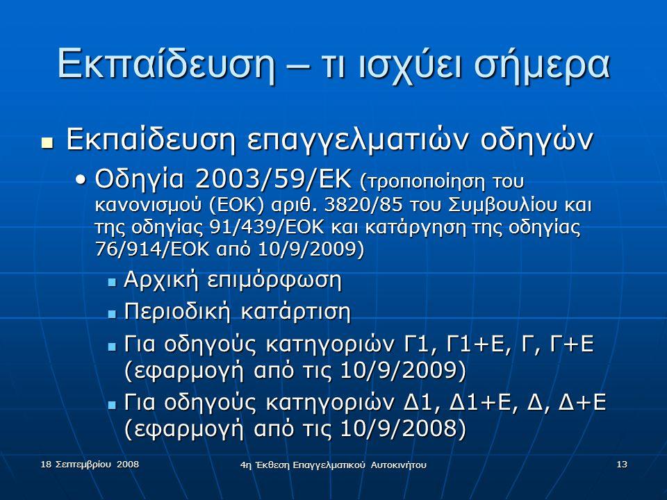 18 Σεπτεμβρίου 2008 4η Έκθεση Επαγγελματικού Αυτοκινήτου 13 Εκπαίδευση – τι ισχύει σήμερα  Εκπαίδευση επαγγελματιών οδηγών •Οδηγία 2003/59/EK (τροποποίηση του κανονισμού (ΕΟΚ) αριθ.