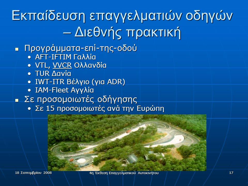 18 Σεπτεμβρίου 2008 4η Έκθεση Επαγγελματικού Αυτοκινήτου 17 Εκπαίδευση επαγγελματιών οδηγών – Διεθνής πρακτική  Προγράμματα-επί-της-οδού •AFT-IFTIM Γαλλία •VTL, VVCR Ολλανδία •TUR Δανία •IWT-ITR Βέλγιο (για ADR) •IAM-Fleet Αγγλία  Σε προσομοιωτές οδήγησης •Σε 15 προσομοιωτές ανά την Ευρώπη