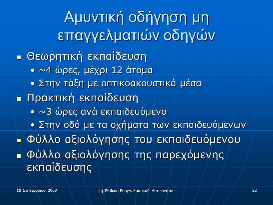 18 Σεπτεμβρίου 2008 4η Έκθεση Επαγγελματικού Αυτοκινήτου 22 Αμυντική οδήγηση μη επαγγελματιών οδηγών  Θεωρητική εκπαίδευση •~4 ώρες, μέχρι 12 άτομα •Στην τάξη με οπτικοακουστικά μέσα  Πρακτική εκπαίδευση •~3 ώρες ανά εκπαιδευόμενο •Στην οδό με τα οχήματα των εκπαιδευόμενων  Φύλλο αξιολόγησης του εκπαιδευόμενου  Φύλλο αξιολόγησης της παρεχόμενης εκπαίδευσης