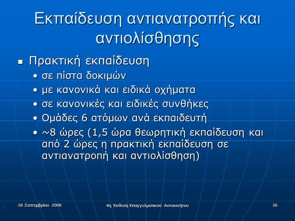 18 Σεπτεμβρίου 2008 4η Έκθεση Επαγγελματικού Αυτοκινήτου 26 Εκπαίδευση αντιανατροπής και αντιολίσθησης  Πρακτική εκπαίδευση •σε πίστα δοκιμών •με κανονικά και ειδικά οχήματα •σε κανονικές και ειδικές συνθήκες •Ομάδες 6 ατόμων ανά εκπαιδευτή •~8 ώρες (1,5 ώρα θεωρητική εκπαίδευση και από 2 ώρες η πρακτική εκπαίδευση σε αντιανατροπή και αντιολίσθηση)