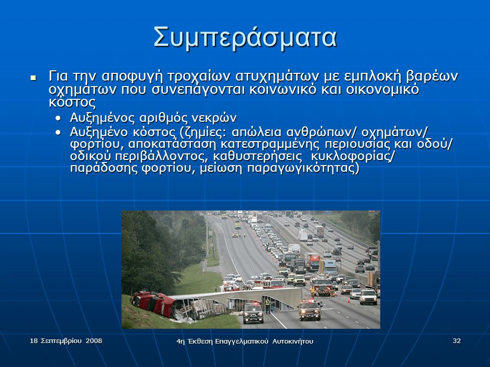 18 Σεπτεμβρίου 2008 4η Έκθεση Επαγγελματικού Αυτοκινήτου 32 Συμπεράσματα  Για την αποφυγή τροχαίων ατυχημάτων με εμπλοκή βαρέων οχημάτων που συνεπάγονται κοινωνικό και οικονομικό κόστος •Αυξημένος αριθμός νεκρών •Αυξημένο κόστος (ζημίες: απώλεια ανθρώπων/ οχημάτων/ φορτίου, αποκατάσταση κατεστραμμένης περιουσίας και οδού/ οδικού περιβάλλοντος, καθυστερήσεις κυκλοφορίας/ παράδοσης φορτίου, μείωση παραγωγικότητας)