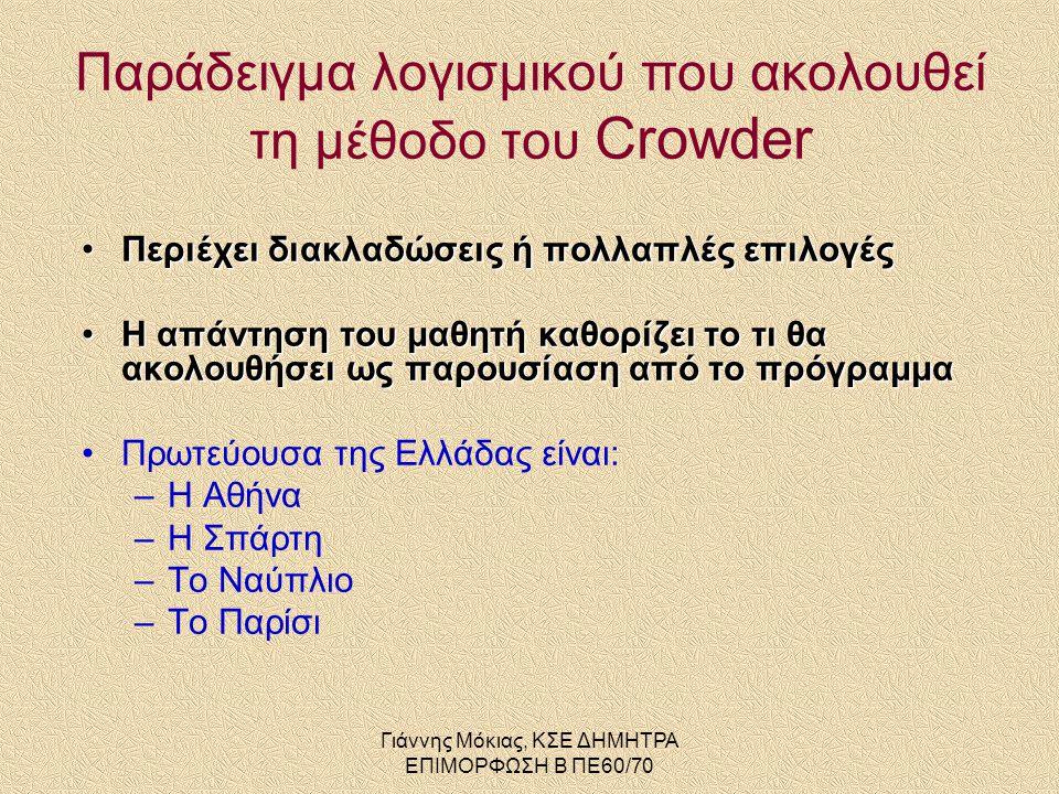 Γιάννης Μόκιας, ΚΣΕ ΔΗΜΗΤΡΑ ΕΠΙΜΟΡΦΩΣΗ Β ΠΕ60/70 •Περιέχει διακλαδώσεις ή πολλαπλές επιλογές •Η απάντηση του μαθητή καθορίζει το τι θα ακολουθήσει ως παρουσίαση από το πρόγραμμα •Πρωτεύουσα της Ελλάδας είναι: –Η Αθήνα –Η Σπάρτη –Το Ναύπλιο –Το Παρίσι Παράδειγμα λογισμικού που ακολουθεί τη μέθοδο του Crowder