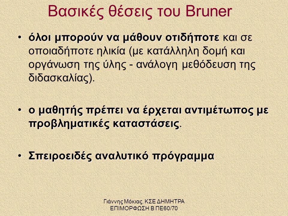 Γιάννης Μόκιας, ΚΣΕ ΔΗΜΗΤΡΑ ΕΠΙΜΟΡΦΩΣΗ Β ΠΕ60/70 Βασικές θέσεις του Bruner •όλοι μπορούν να μάθουν οτιδήποτε •όλοι μπορούν να μάθουν οτιδήποτε και σε οποιαδήποτε ηλικία (με κατάλληλη δομή και οργάνωση της ύλης - ανάλογη μεθόδευση της διδασκαλίας).