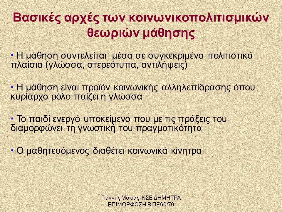 Γιάννης Μόκιας, ΚΣΕ ΔΗΜΗΤΡΑ ΕΠΙΜΟΡΦΩΣΗ Β ΠΕ60/70 Βασικές αρχές των κοινωνικοπολιτισμικών θεωριών μάθησης  Η μάθηση συντελείται μέσα σε συγκεκριμένα πολιτιστικά πλαίσια (γλώσσα, στερεότυπα, αντιλήψεις)  Η μάθηση είναι προϊόν κοινωνικής αλληλεπίδρασης όπου κυρίαρχο ρόλο παίζει η γλώσσα  Το παιδί ενεργό υποκείμενο που με τις πράξεις του διαμορφώνει τη γνωστική του πραγματικότητα  Ο μαθητευόμενος διαθέτει κοινωνικά κίνητρα