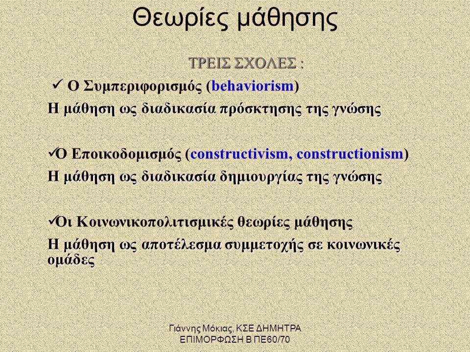 Γιάννης Μόκιας, ΚΣΕ ΔΗΜΗΤΡΑ ΕΠΙΜΟΡΦΩΣΗ Β ΠΕ60/70 ΤΡΕΙΣ ΣΧΟΛΕΣ :  Ο Συμπεριφορισμός (behaviorism) Η μάθηση ως διαδικασία πρόσκτησης της γνώσης  Ο Εποικοδομισμός (constructivism, constructionism) Η μάθηση ως διαδικασία δημιουργίας της γνώσης  Οι Κοινωνικοπολιτισμικές θεωρίες μάθησης Η μάθηση ως αποτέλεσμα συμμετοχής σε κοινωνικές ομάδες Θεωρίες μάθησης