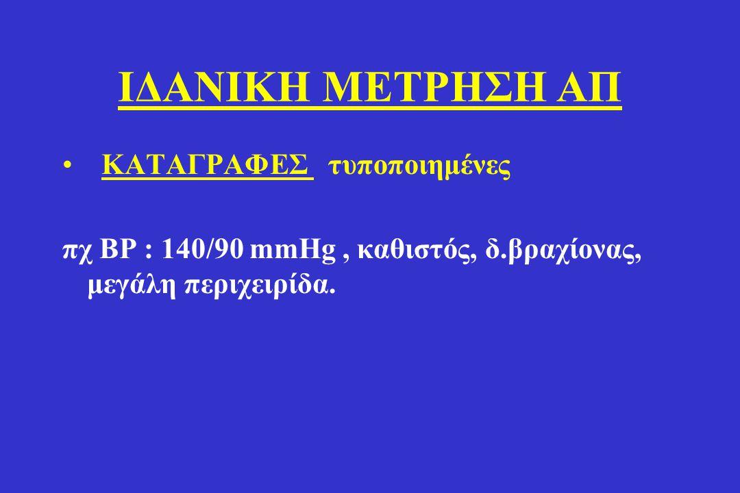 ΙΔΑΝΙΚΗ ΜΕΤΡΗΣΗ ΑΠ • ΚΑΤΑΓΡΑΦΕΣ τυποποιημένες πχ BP : 140/90 mmHg, καθιστός, δ.βραχίονας, μεγάλη περιχειρίδα.