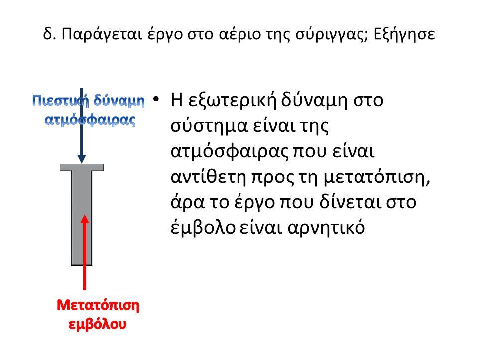 δ. Παράγεται έργο στο αέριο της σύριγγας; Εξήγησε • Η εξωτερική δύναμη στο σύστημα είναι της ατμόσφαιρας που είναι αντίθετη προς τη μετατόπιση, άρα το