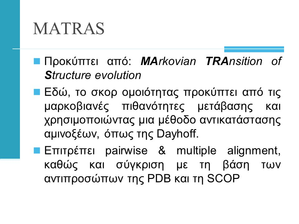 MATRAS  Προκύπτει από: MArkovian TRAnsition of Structure evolution  Εδώ, το σκορ ομοιότητας προκύπτει από τις μαρκοβιανές πιθανότητες μετάβασης και χρησιμοποιώντας μια μέθοδο αντικατάστασης αμινοξέων, όπως της Dayhoff.