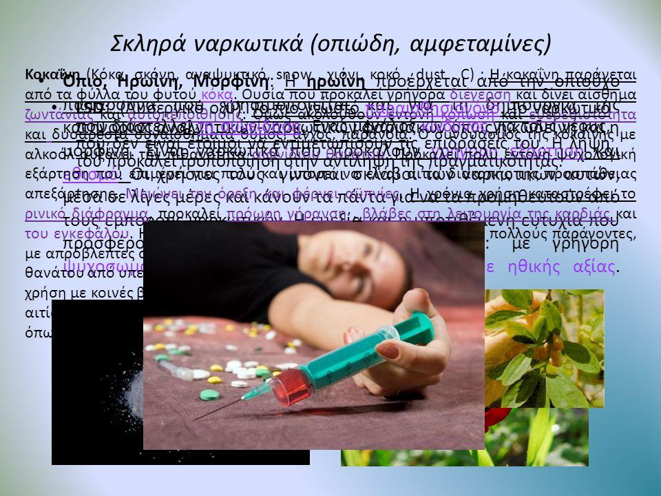 Σκληρά ναρκωτικά (οπιώδη, αμφεταμίνες) • Όπιο, Ηρωίνη, Μορφίνη: Η ηρωίνη προέρχεται από την οπιούχο παπαρούνα που χρησιμοποιείται και για τη δημιουργί