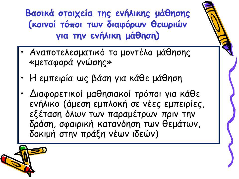 Βασικά στοιχεία της ενήλικης μάθησης (κοινοί τόποι των διαφόρων θεωριών για την ενήλικη μάθηση) •Αναποτελεσματικό το μοντέλο μάθησης «μεταφορά γνώσης»