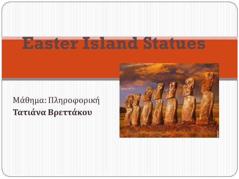 Μάθημα : Πληροφορική Τατιάνα Βρεττάκου Easter Island Statues