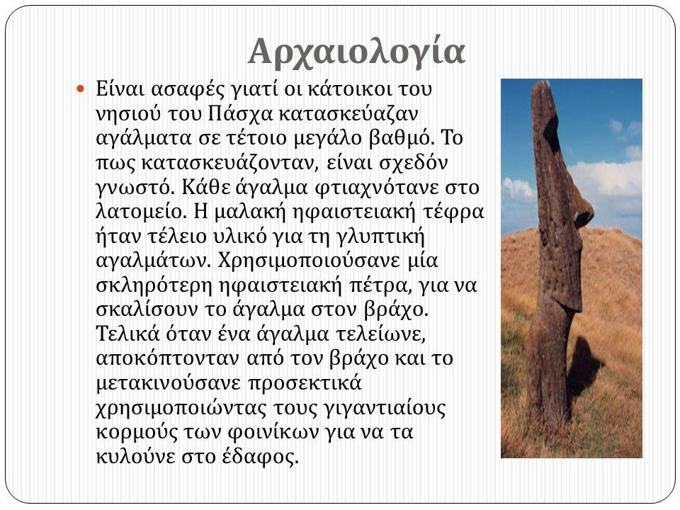Αρχαιολογία  Είναι ασαφές γιατί οι κάτοικοι του νησιού του Πάσχα κατασκεύαζαν αγάλματα σε τέτοιο μεγάλο βαθμό. Το πως κατασκευάζονταν, είναι σχεδόν γ