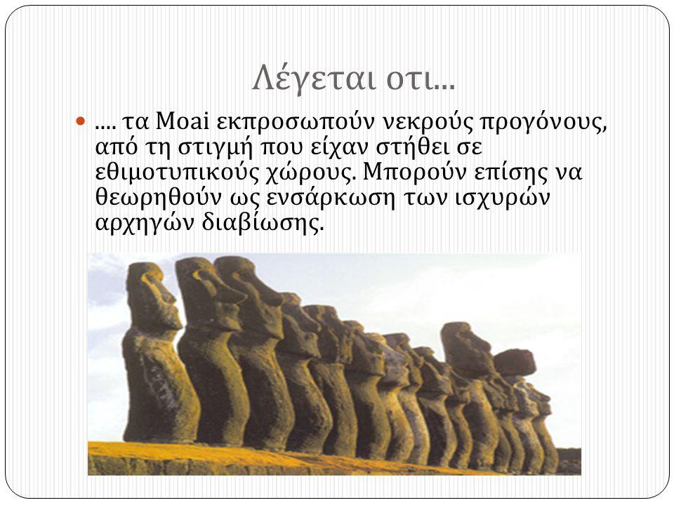 Λέγεται οτι... .... τα Moai εκπροσωπούν νεκρούς προγόνους, από τη στιγμή που είχαν στήθει σε εθιμοτυπικούς χώρους. Μπορούν επίσης να θεωρηθούν ως ενσ