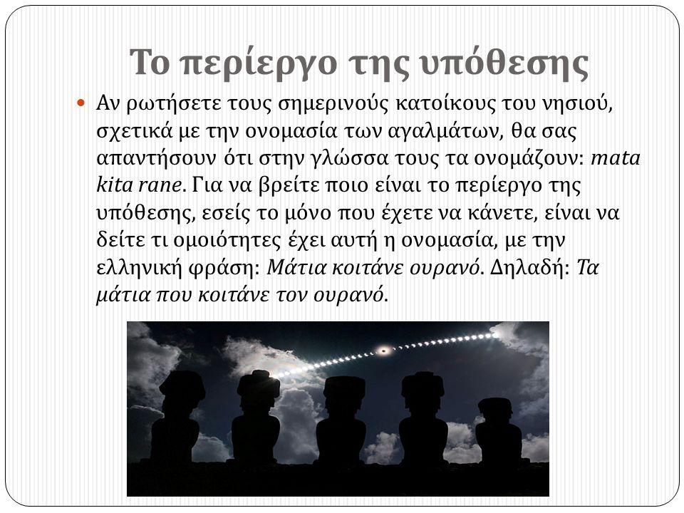 Το περίεργο της υπόθεσης  Αν ρωτήσετε τους σημερινούς κατοίκους του νησιού, σχετικά με την ονομασία των αγαλμάτων, θα σας απαντήσουν ότι στην γλώσσα