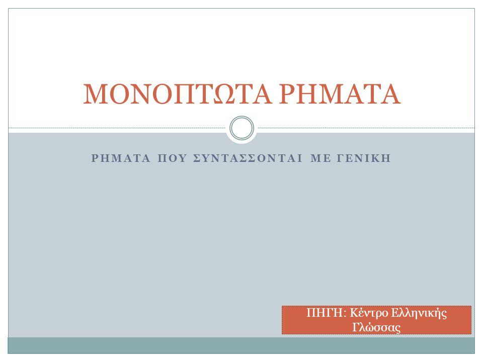 ΡΗΜΑΤΑ ΠΟΥ ΣΥΝΤΑΣΣΟΝΤΑΙ ΜΕ ΓΕΝΙΚΗ ΜΟΝΟΠΤΩΤΑ ΡΗΜΑΤΑ ΠΗΓΗ: Κέντρο Ελληνικής Γλώσσας