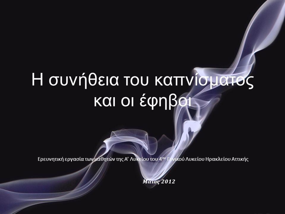 Η συνήθεια του καπνίσματος και οι έφηβοι Ερευνητική εργασία των μαθητών της Α' Λυκείου του 4 ου Γενικού Λυκείου Ηρακλείου Αττικής Μάιος 2012