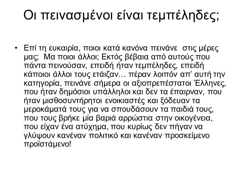 Οι πεινασμένοι είναι τεμπέληδες; •Επί τη ευκαιρία, ποιοι κατά κανόνα πεινάνε στις μέρες μας; Μα ποιοι άλλοι; Εκτός βέβαια από αυτούς που πάντα πεινούσαν, επειδή ήταν τεμπέληδες, επειδή κάποιοι άλλοι τους ετάιζαν… πέραν λοιπόν απ' αυτή την κατηγορία, πεινάνε σήμερα οι αξιοπρεπέστατοι Έλληνες, που ήταν δημόσιοι υπάλληλοι και δεν τα έπαιρναν, που ήταν μισθοσυντήρητοι ενοικιαστές και ξόδευαν τα μεροκάματά τους για να σπουδάσουν τα παιδιά τους, που τους βρήκε μία βαριά αρρώστια στην οικογένεια, που είχαν ένα ατύχημα, που κυρίως δεν πήγαν να γλύψουν κανέναν πολιτικό και κανέναν προσκείμενο προϊστάμενο!