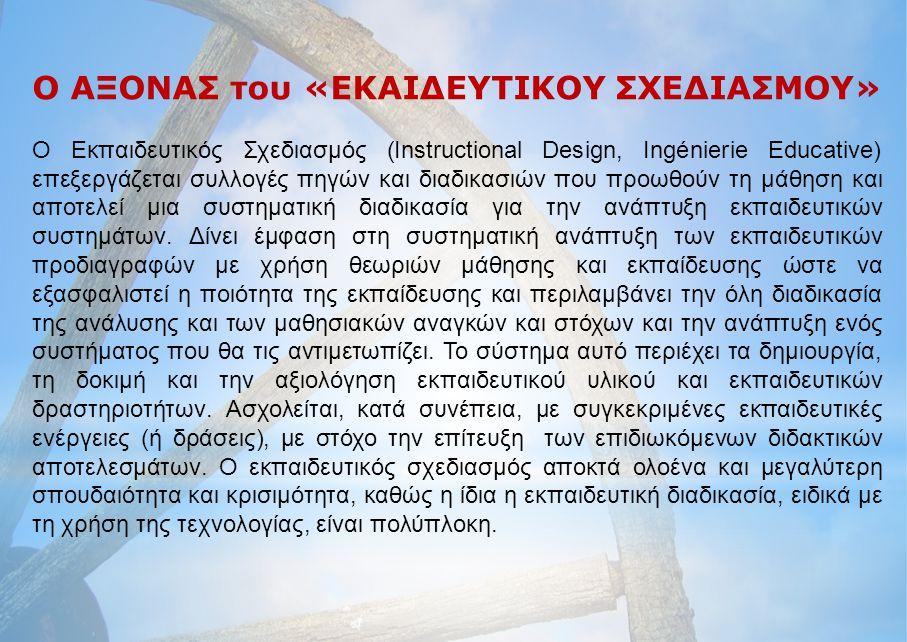 Ο ΑΞΟΝΑΣ του «ΕΚΑΙΔΕΥΤΙΚΟΥ ΣΧΕΔΙΑΣΜΟΥ» Ο Εκπαιδευτικός Σχεδιασμός (Instructional Design, Ingénierie Educative) επεξεργάζεται συλλογές πηγών και διαδικ