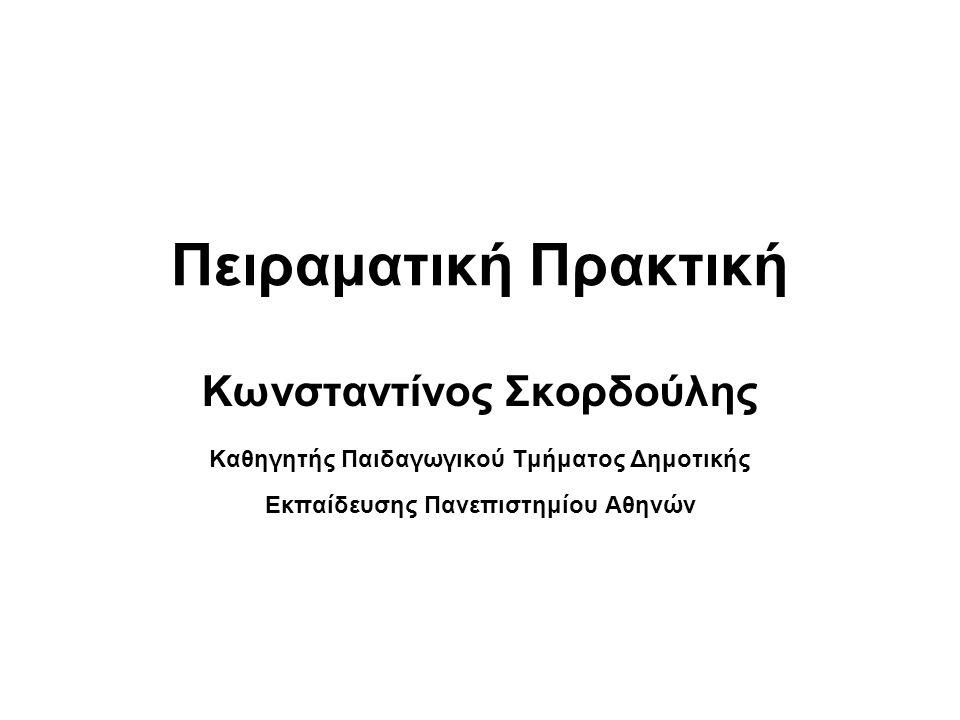 Πειραματική Πρακτική Κωνσταντίνος Σκορδούλης Καθηγητής Παιδαγωγικού Τμήματος Δημοτικής Εκπαίδευσης Πανεπιστημίου Αθηνών
