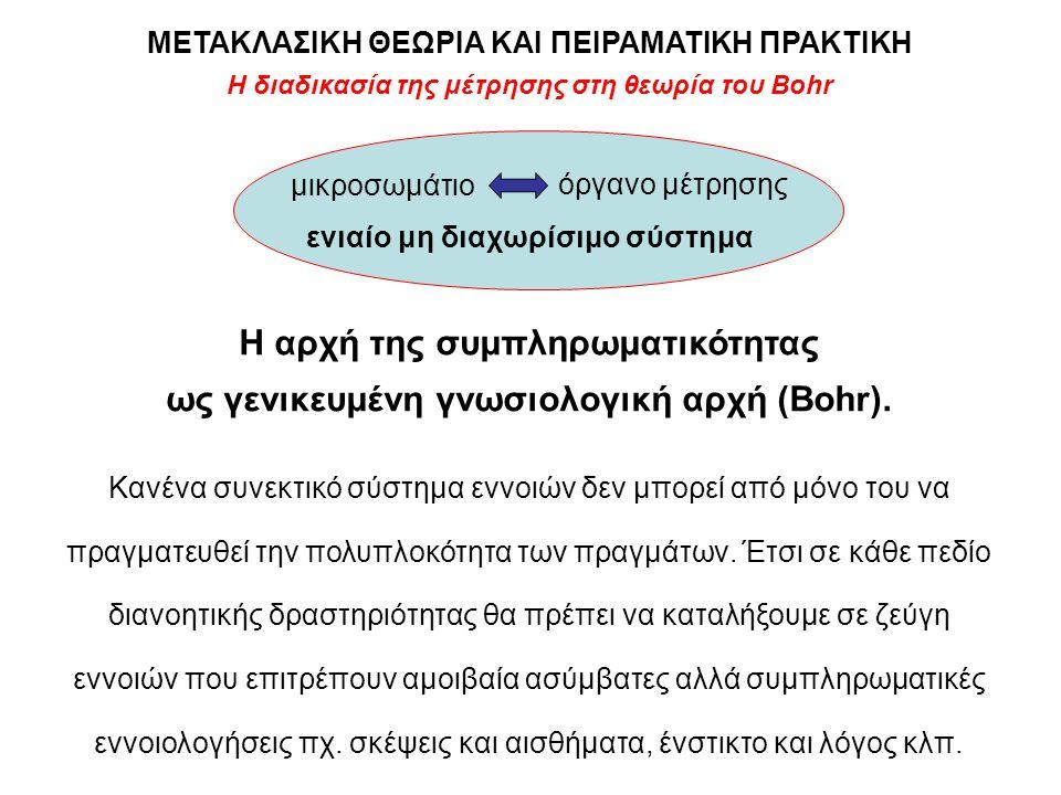 Η διαδικασία της μέτρησης στη θεωρία του Bohr ΜΕΤΑΚΛΑΣΙΚΗ ΘΕΩΡΙΑ ΚΑΙ ΠΕΙΡΑΜΑΤΙΚΗ ΠΡΑΚΤΙΚΗ Η αρχή της συμπληρωματικότητας ως γενικευμένη γνωσιολογική α