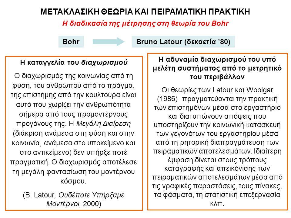 Η διαδικασία της μέτρησης στη θεωρία του Bohr ΜΕΤΑΚΛΑΣΙΚΗ ΘΕΩΡΙΑ ΚΑΙ ΠΕΙΡΑΜΑΤΙΚΗ ΠΡΑΚΤΙΚΗ BohrBruno Latour (δεκαετία '80) Η καταγγελία του διαχωρισμού