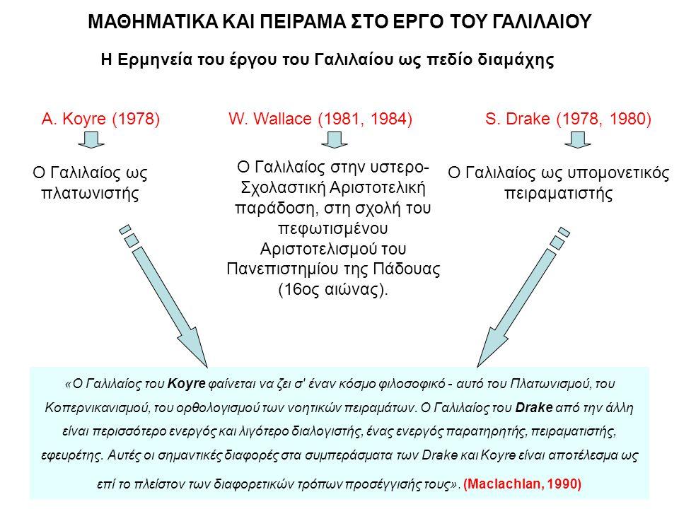 ΜΑΘΗΜΑΤΙΚΑ ΚΑΙ ΠΕΙΡΑΜΑ ΣΤΟ ΕΡΓΟ ΤΟΥ ΓΑΛΙΛΑΙΟΥ Η Ερμηνεία του έργου του Γαλιλαίου ως πεδίο διαμάχης A. Koyre (1978)W. Wallace (1981, 1984)S. Drake (197