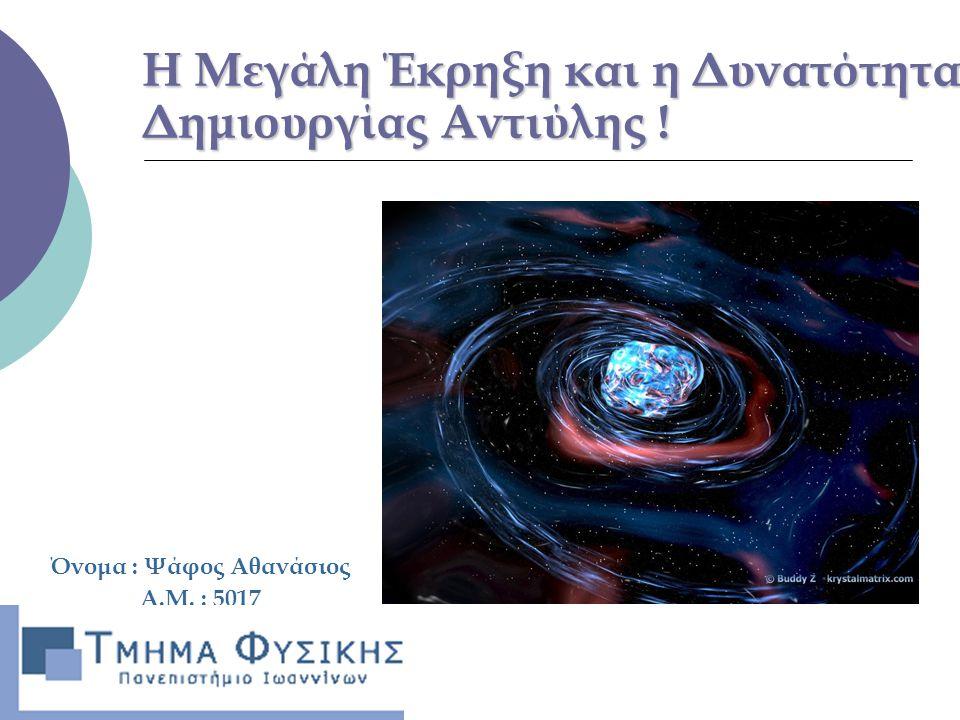 Η Μεγάλη Έκρηξη και η Δυνατότητα Δημιουργίας Αντιύλης ! Όνομα : Ψάφος Αθανάσιος Α.Μ. : 5017