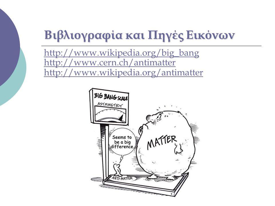 Βιβλιογραφία και Πηγές Εικόνων http://www.wikipedia.org/big_bang http://www.cern.ch/antimatter http://www.wikipedia.org/antimatter
