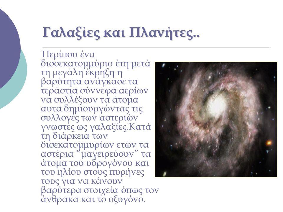 Γαλαξίες και Πλανήτες.. Περίπου ένα δισσεκατομμύριο έτη μετά τη μεγάλη έκρηξη η βαρύτητα ανάγκασε τα τεράστια σύννεφα αερίων να συλλέξουν τα άτομα αυτ