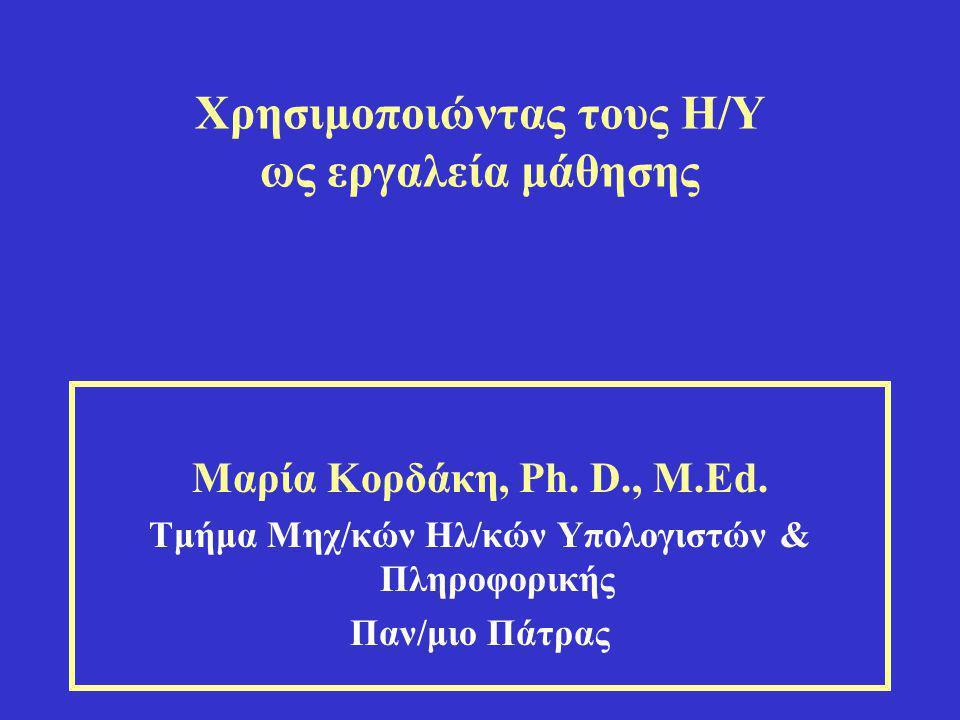 Χρησιμοποιώντας τους Η/Υ ως εργαλεία μάθησης Μαρία Κορδάκη, Ph. D., M.Ed. Τμήμα Μηχ/κών Ηλ/κών Υπολογιστών & Πληροφορικής Παν/μιο Πάτρας