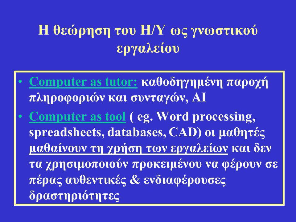 Η θεώρηση του Η/Υ ως γνωστικού εργαλείου •Computer as tutor: καθοδηγημένη παροχή πληροφοριών και συνταγών, ΑΙ •Computer as tool ( eg. Word processing,