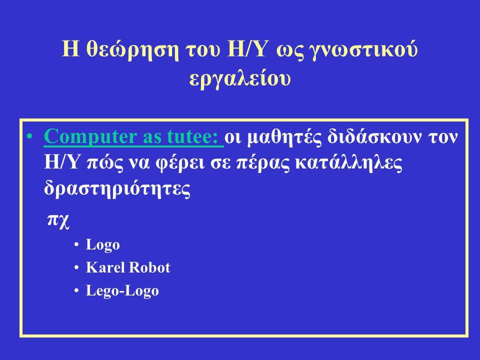 Η θεώρηση του Η/Υ ως γνωστικού εργαλείου •Computer as tutee: οι μαθητές διδάσκουν τον Η/Υ πώς να φέρει σε πέρας κατάλληλες δραστηριότητες πχ •Logo •Ka