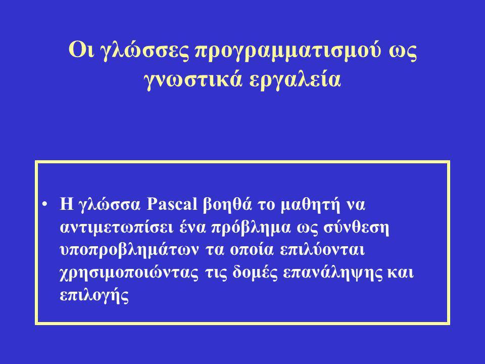 Οι γλώσσες προγραμματισμού ως γνωστικά εργαλεία •Η γλώσσα Pascal βοηθά το μαθητή να αντιμετωπίσει ένα πρόβλημα ως σύνθεση υποπροβλημάτων τα οποία επιλ