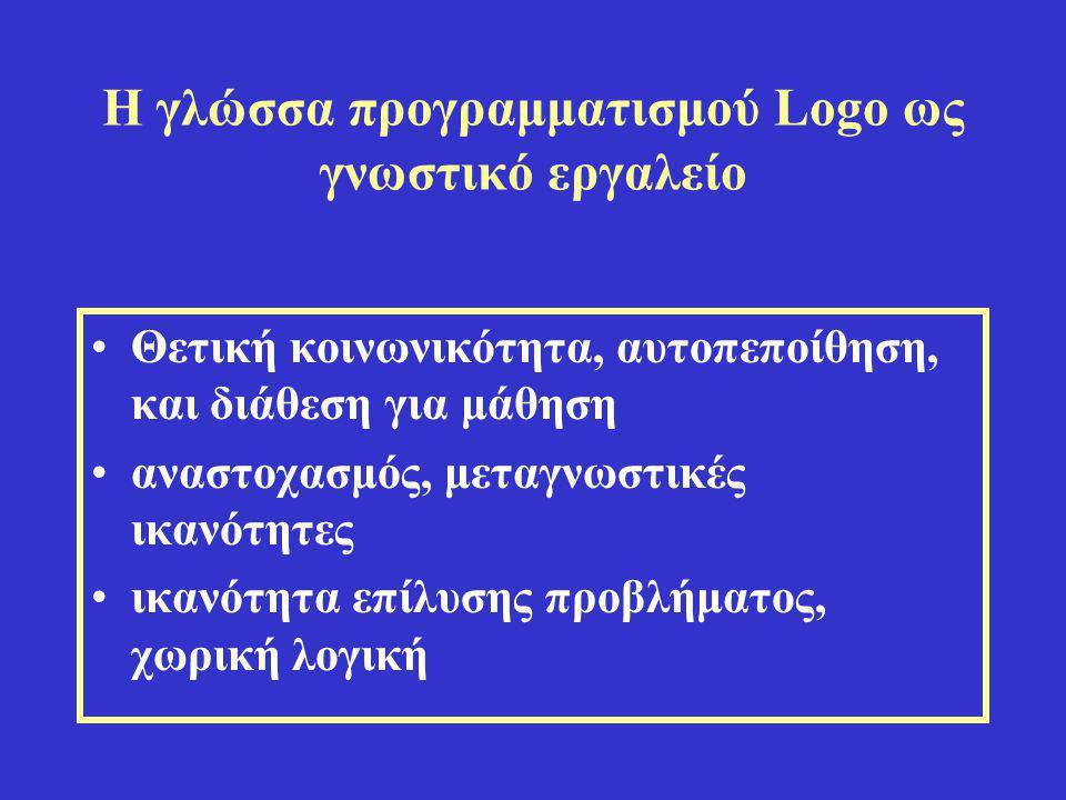 Η γλώσσα προγραμματισμού Logo ως γνωστικό εργαλείο •Θετική κοινωνικότητα, αυτοπεποίθηση, και διάθεση για μάθηση •αναστοχασμός, μεταγνωστικές ικανότητε
