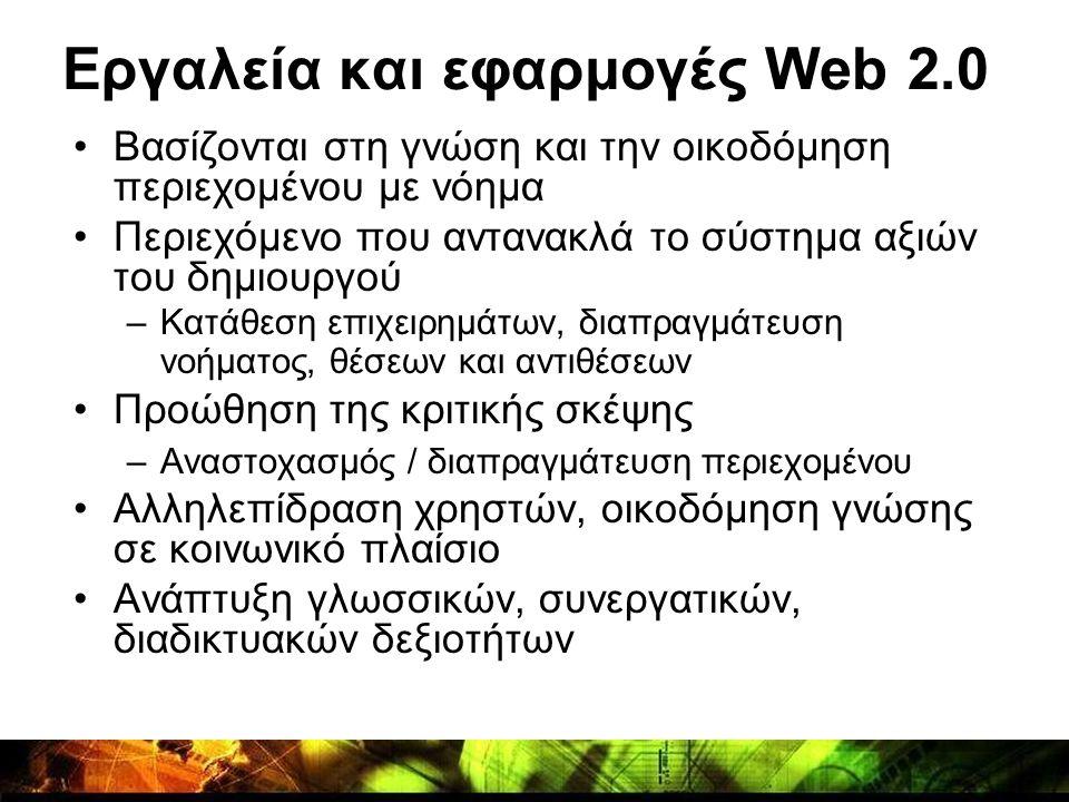 Εργαλεία και εφαρμογές Web 2.0 •Βασίζονται στη γνώση και την οικοδόμηση περιεχομένου με νόημα •Περιεχόμενο που αντανακλά το σύστημα αξιών του δημιουργ