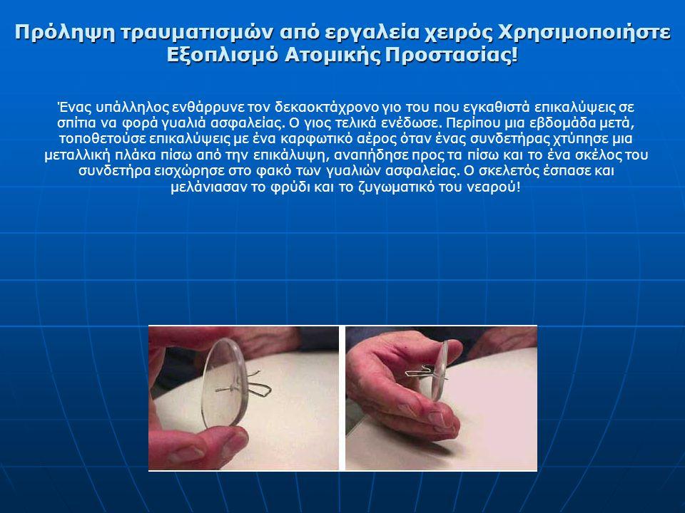Πρόληψη τραυματισμών από εργαλεία χειρός Χρησιμοποιήστε Εξοπλισμό Ατομικής Προστασίας! As the result of a private contractor safety glasses program, a