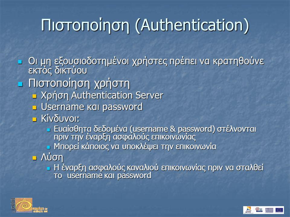 Πιστοποίηση (Authentication)  Οι μη εξουσιοδοτημένοι χρήστες πρέπει να κρατηθούνε εκτός δικτύου  Πιστοποίηση χρήστη  Χρήση Authentication Server  Username και password  Κίνδυνοι:  Ευαίσθητα δεδομένα (username & password) στέλνονται πριν την έναρξη ασφαλούς επικοινωνίας  Μπορεί κάποιος να υποκλέψει την επικοινωνία  Λύση  Η έναρξη ασφαλούς καναλιού επικοινωνίας πριν να σταλθεί το username και password