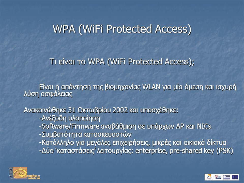WPA (WiFi Protected Access) Είναι η απάντηση της βιομηχανίας WLAN για μία άμεση και ισχυρή λύση ασφάλειας Ανακοινώθηκε 31 Οκτωβρίου 2002 και υπoσχέθηκε: -Ανέξοδη υλοποίηση -Software/Firmware αναβάθμιση σε υπάρχων AP και NICs -Συμβατότητα κατασκευαστών -Κατάλληλο για μεγάλες επιχειρήσεις, μικρές και οικιακά δίκτυα -Δύο 'καταστάσεις' λειτουργίας: enterprise, pre-shared key (PSK) Τι είναι το WPA (WiFi Protected Access);