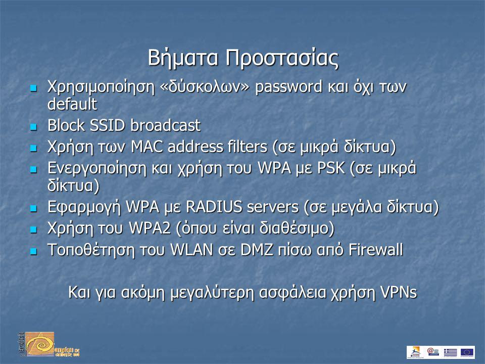 Βήματα Προστασίας  Χρησιμοποίηση «δύσκολων» password και όχι των default  Block SSID broadcast  Χρήση των MAC address filters (σε μικρά δίκτυα)  Ενεργοποίηση και χρήση του WPA με PSK (σε μικρά δίκτυα)  Εφαρμογή WPA με RADIUS servers (σε μεγάλα δίκτυα)  Χρήση του WPA2 (όπου είναι διαθέσιμο)  Τοποθέτηση του WLAN σε DMZ πίσω από Firewall Και για ακόμη μεγαλύτερη ασφάλεια χρήση VPNs