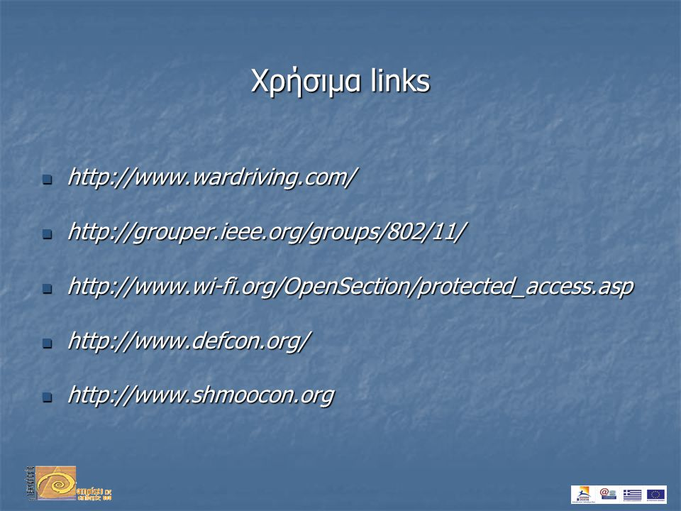 Χρήσιμα links  http://www.wardriving.com/  http://grouper.ieee.org/groups/802/11/  http://www.wi-fi.org/OpenSection/protected_access.asp  http://www.defcon.org/  http://www.shmoocon.org