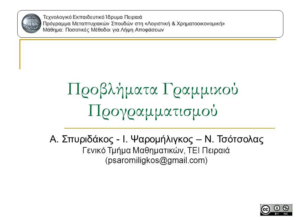 Προβλήματα Γραμμικού Προγραμματισμού Α. Σπυριδάκος - Ι. Ψαρομήλιγκος – Ν. Τσότσολας Γενικό Τμήμα Μαθηματικών, ΤΕΙ Πειραιά (psaromiligkos@gmail.com) Τε
