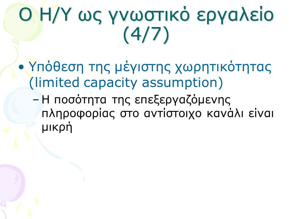 Ο Η/Υ ως γνωστικό εργαλείο (4/7) •Υπόθεση της μέγιστης χωρητικότητας (limited capacity assumption) –H ποσότητα της επεξεργαζόμενης πληροφορίας στο αντ